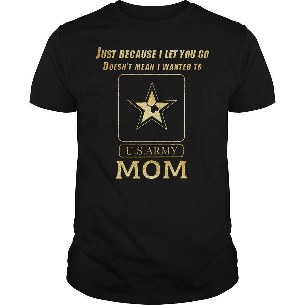 Just because I let you go doesn't mean I wanted to U.S ARMY mom Guys shirt