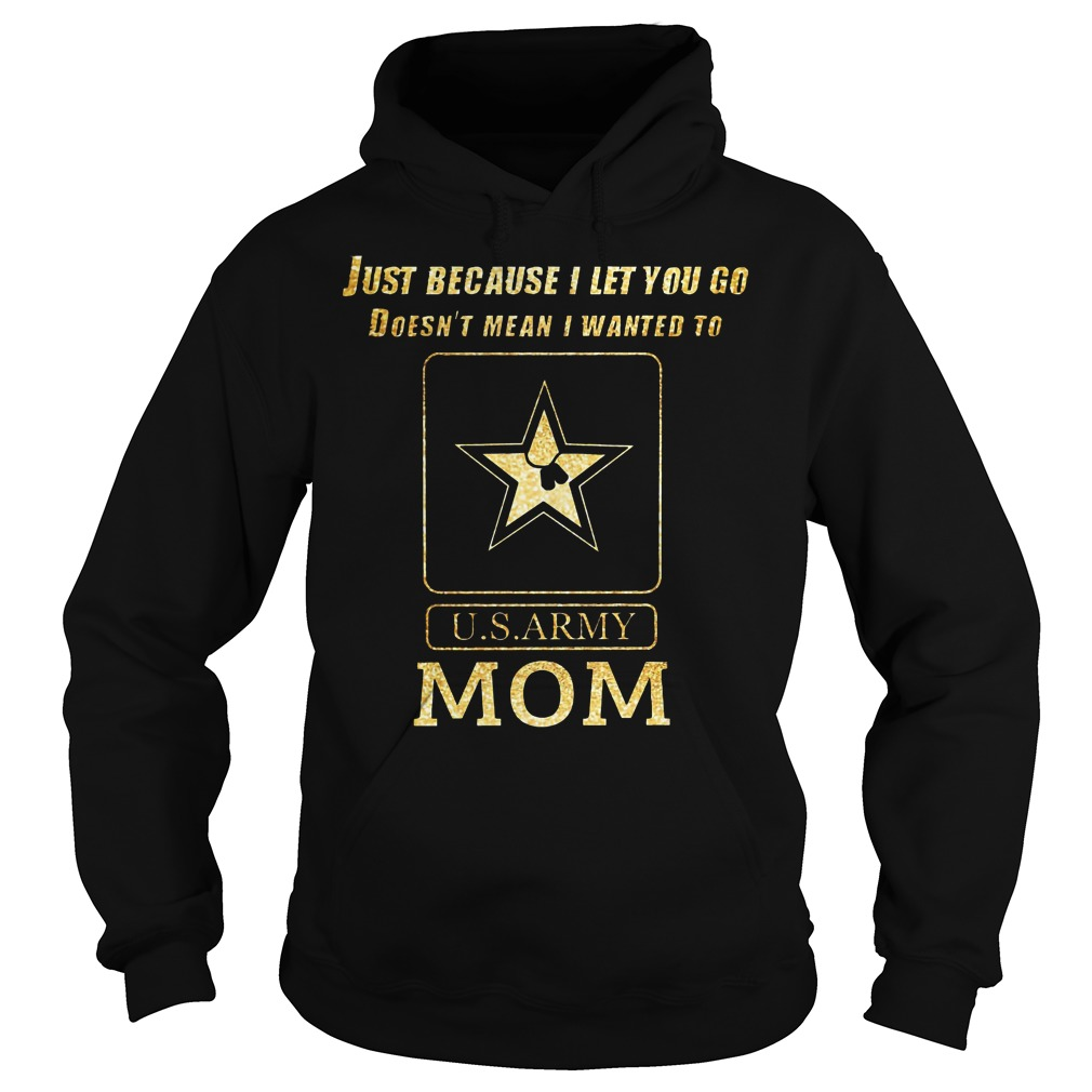 Just because I let you go doesn't mean I wanted to U.S ARMY mom Hoodie
