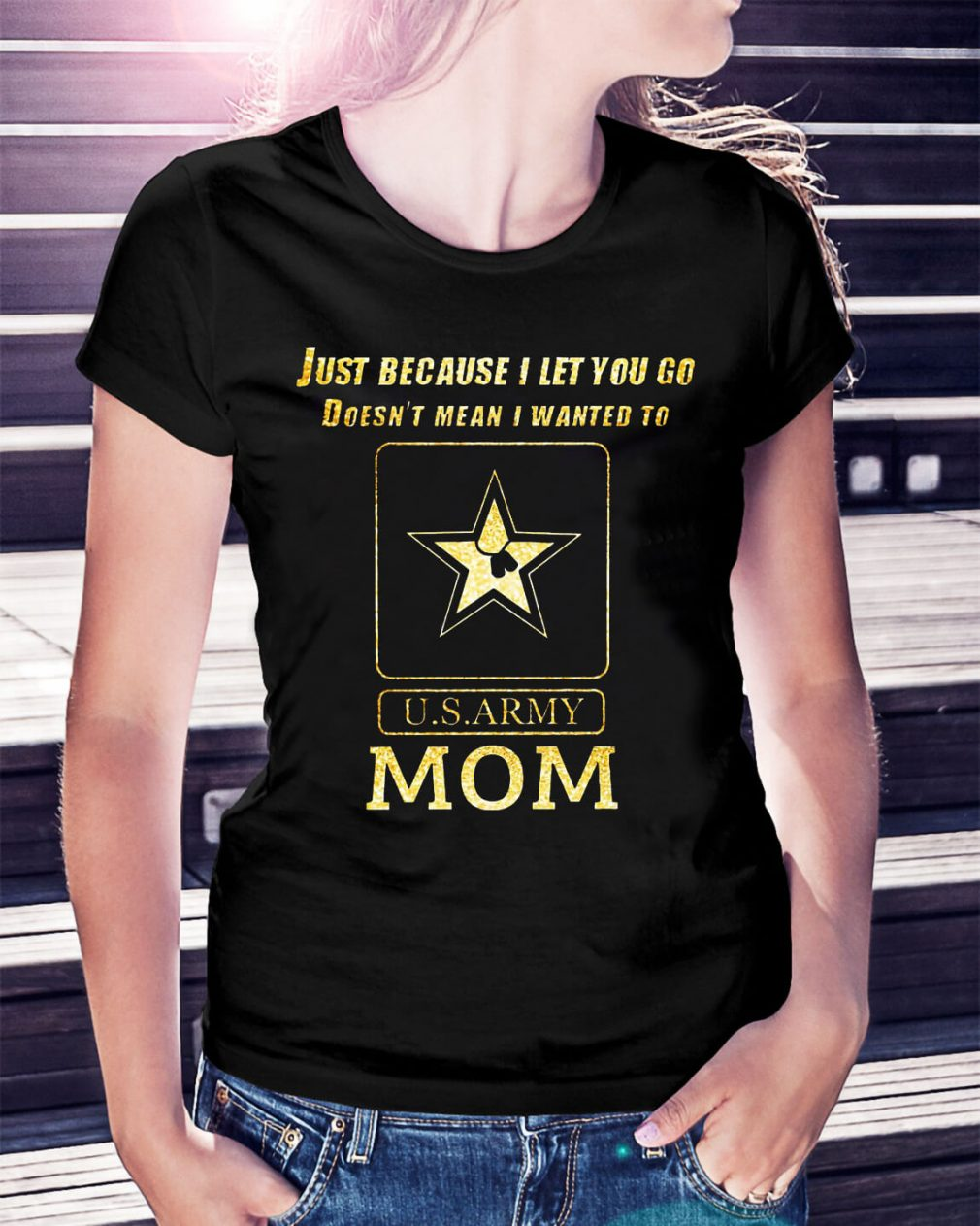 Just because I let you go doesn't mean I wanted to U.S ARMY mom shirt