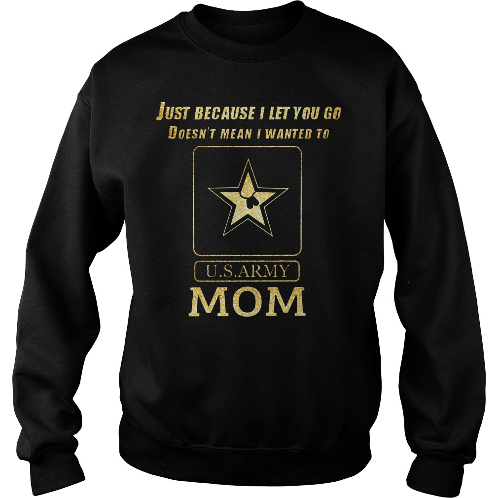 Just because I let you go doesn't mean I wanted to U.S ARMY mom Sweater