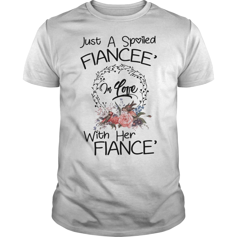 Just a spoiled Fiancee' in love with her Fiance' Guys Shirt
