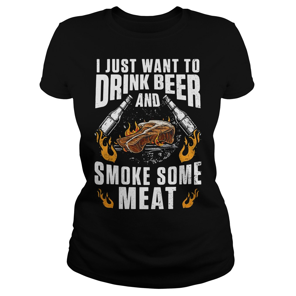 I just want to drink beer and smoke some meat Ladies Tee