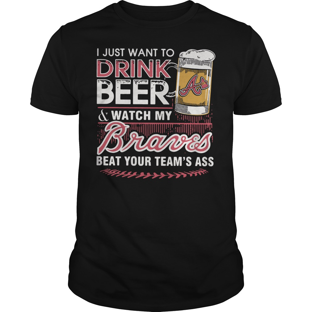 I just want to drink beer and watch my Braves beat your team's ass Guys Shirt