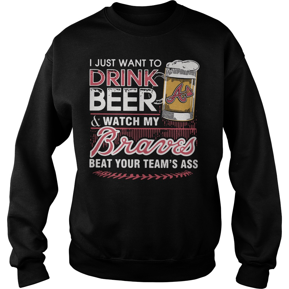 I just want to drink beer and watch my Braves beat your team's ass Sweater