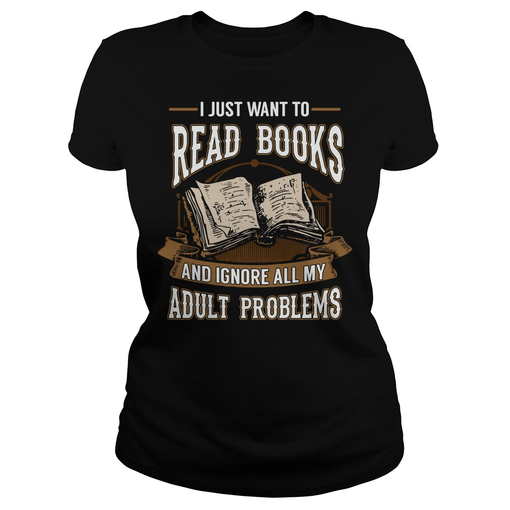 I just want to read books and ignore all my adult problems Ladies Tee