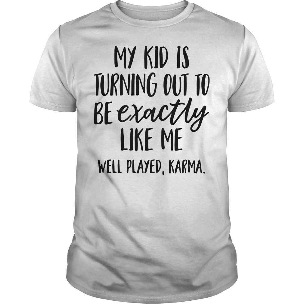 My kid is turning out to be exactly like me well played Karma Guys Shirt