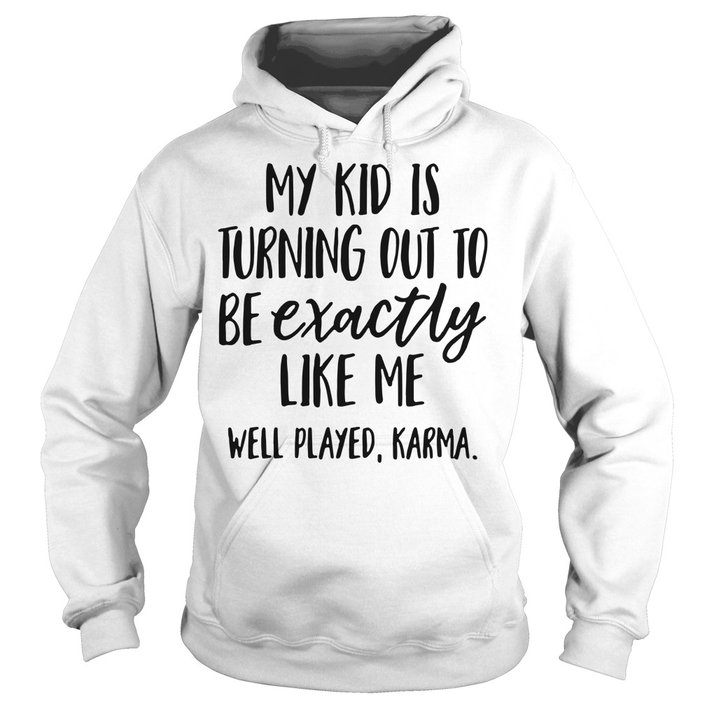 My kid is turning out to be exactly like me well played Karma Hoodie