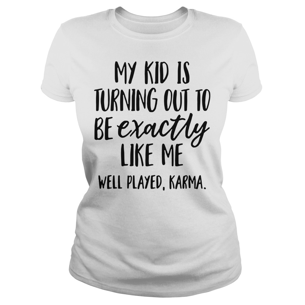 My kid is turning out to be exactly like me well played Karma Ladies Tee