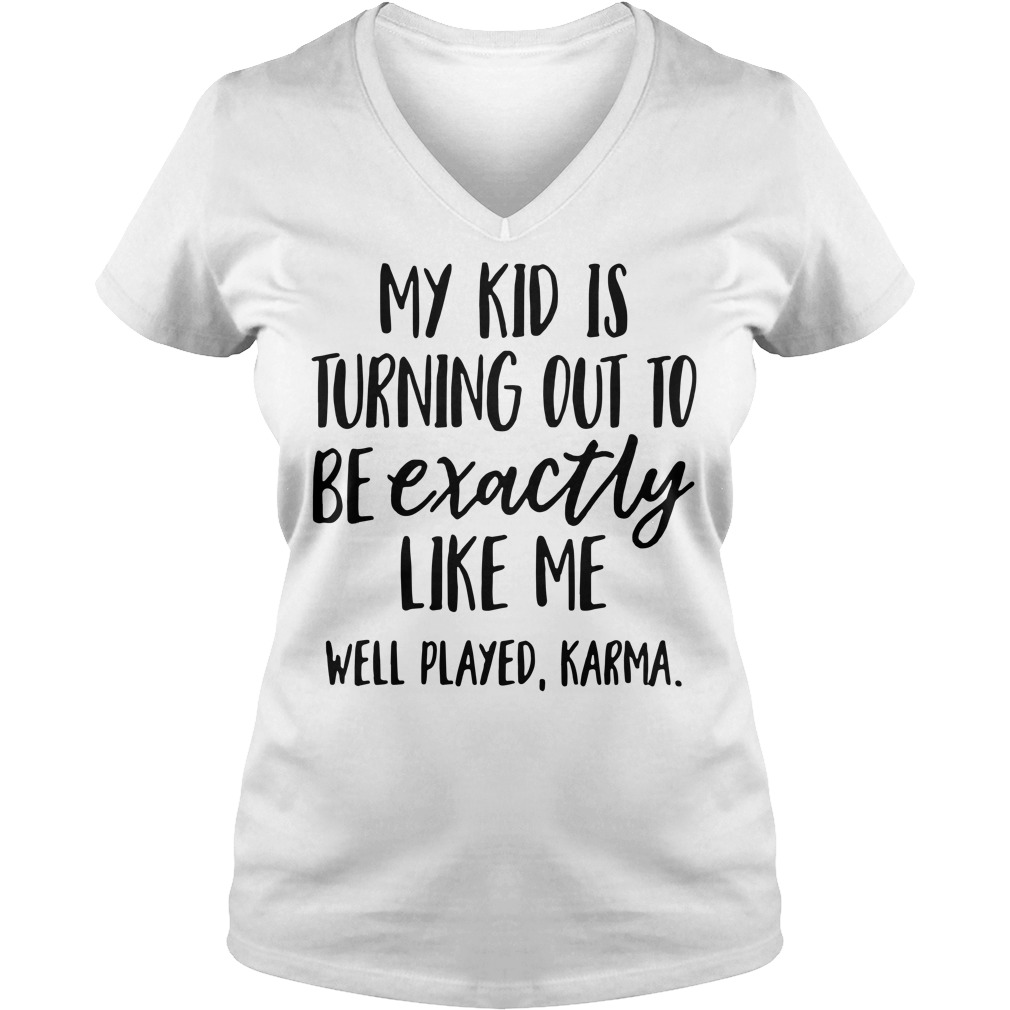 My kid is turning out to be exactly like me well played Karma V-neck T-shirt
