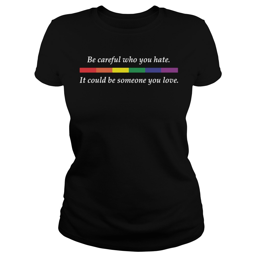 LGBT Be careful who you hate it could be someone you love Ladies Tee