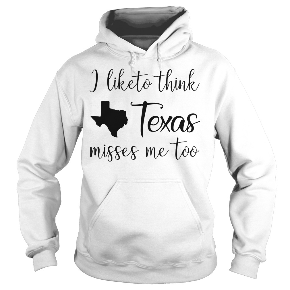 I like to think Texas misses me too Hoodie