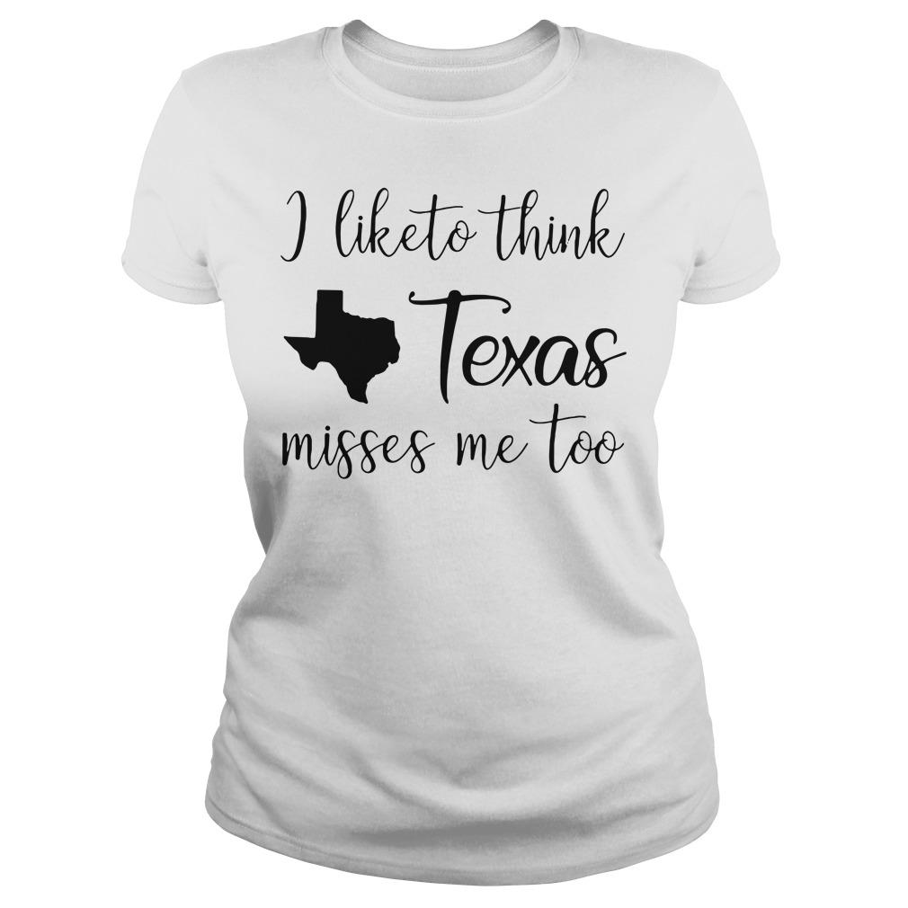 I like to think Texas misses me too Ladies Tee