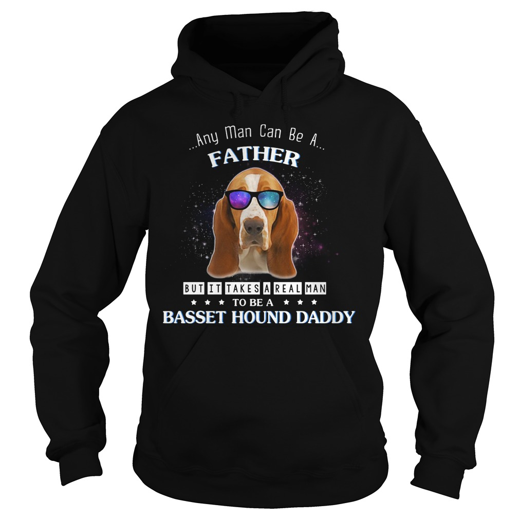 Any man can be a father but it takes a real man to be a basset hound Hoodie