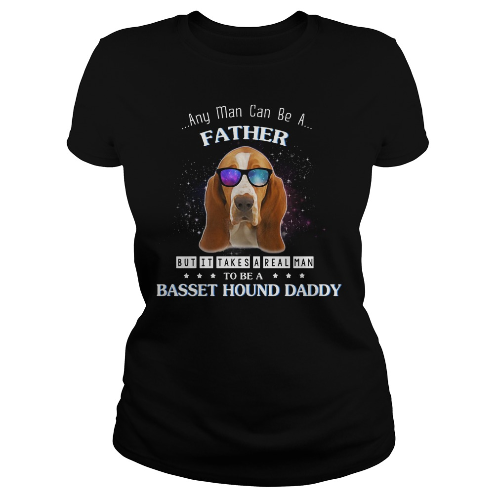 Any man can be a father but it takes a real man to be a basset hound Ladies Tee