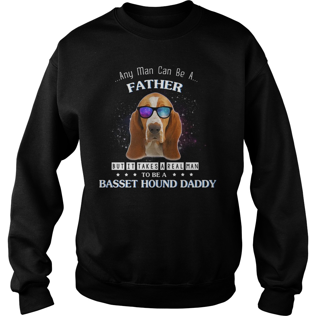 Any man can be a father but it takes a real man to be a basset hound Sweater