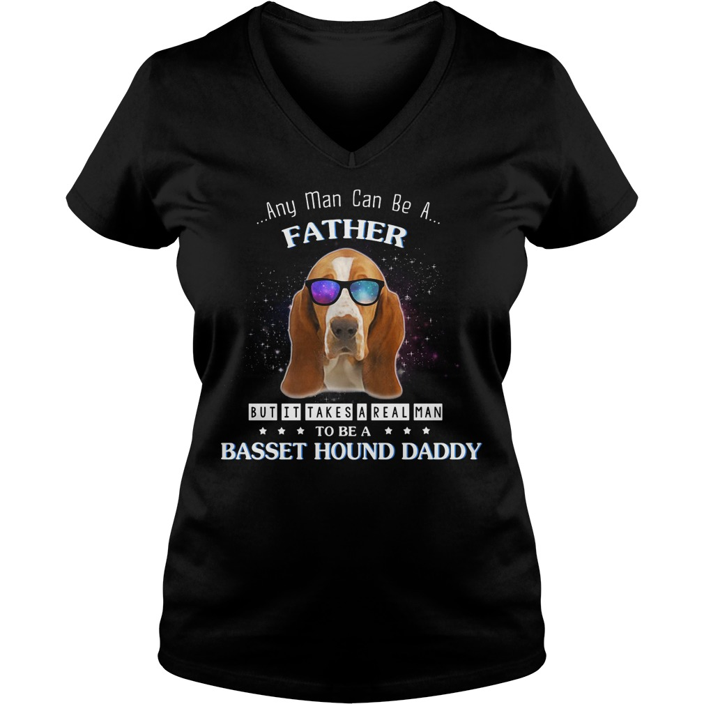 Any man can be a father but it takes a real man to be a basset hound V-neck T-shirt