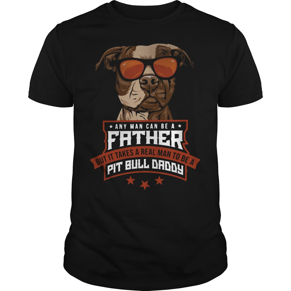 Any man can be a father but it takes a real man to be a Pit bull daddy Guys Shirt