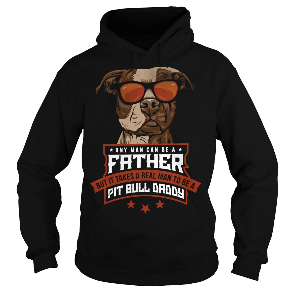 Any man can be a father but it takes a real man to be a Pit bull daddy Hoodie