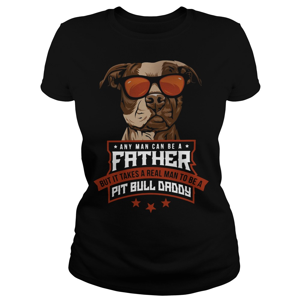 Any man can be a father but it takes a real man to be a Pit bull daddy Ladies Tee