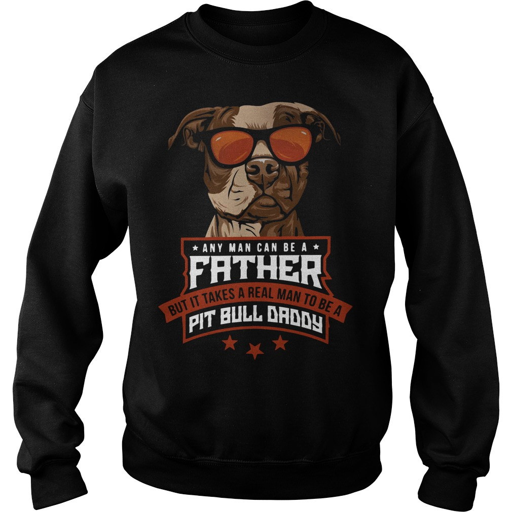 Any man can be a father but it takes a real man to be a Pit bull daddy Sweater