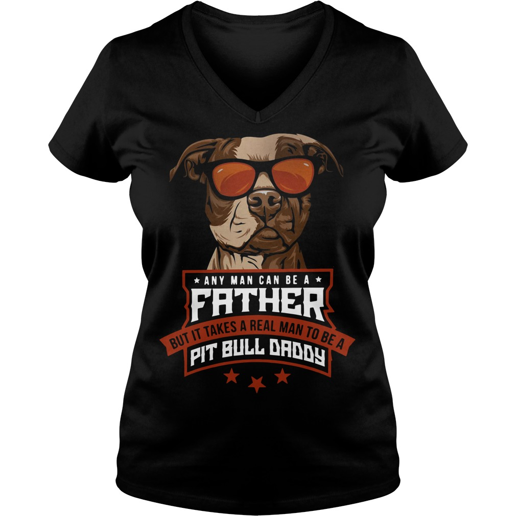 Any man can be a father but it takes a real man to be a Pit bull daddy V-neck T-shirt