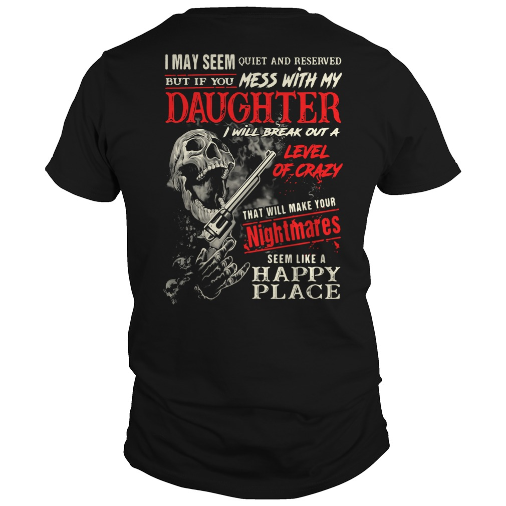 I may seem quiet and reserved but if you mess with my daughter Guys Shirt