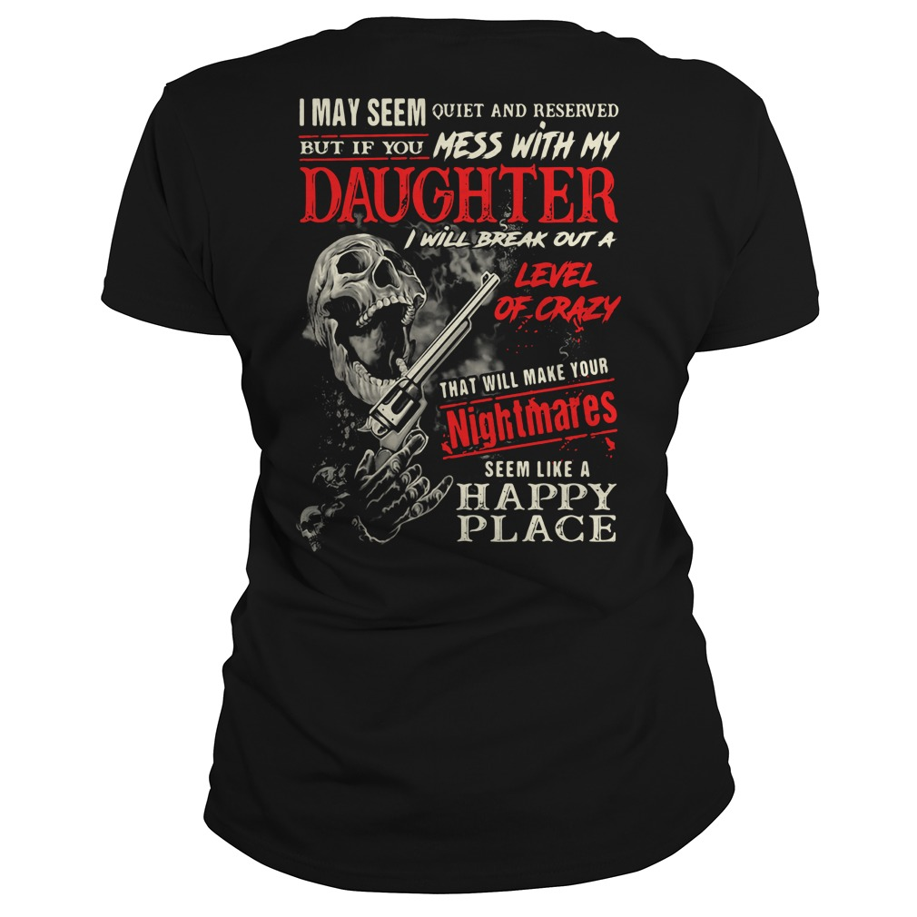 I may seem quiet and reserved but if you mess with my daughter Ladies Tee