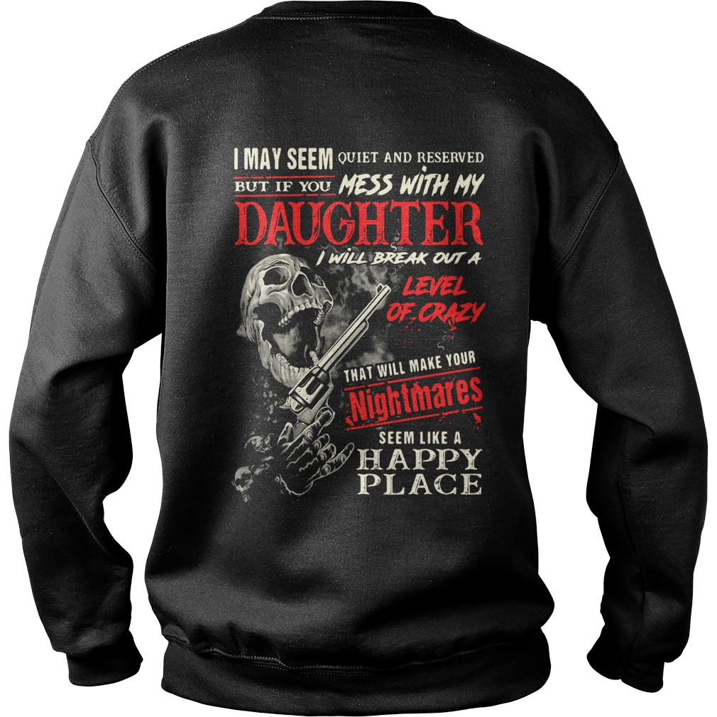 I may seem quiet and reserved but if you mess with my daughter Sweater