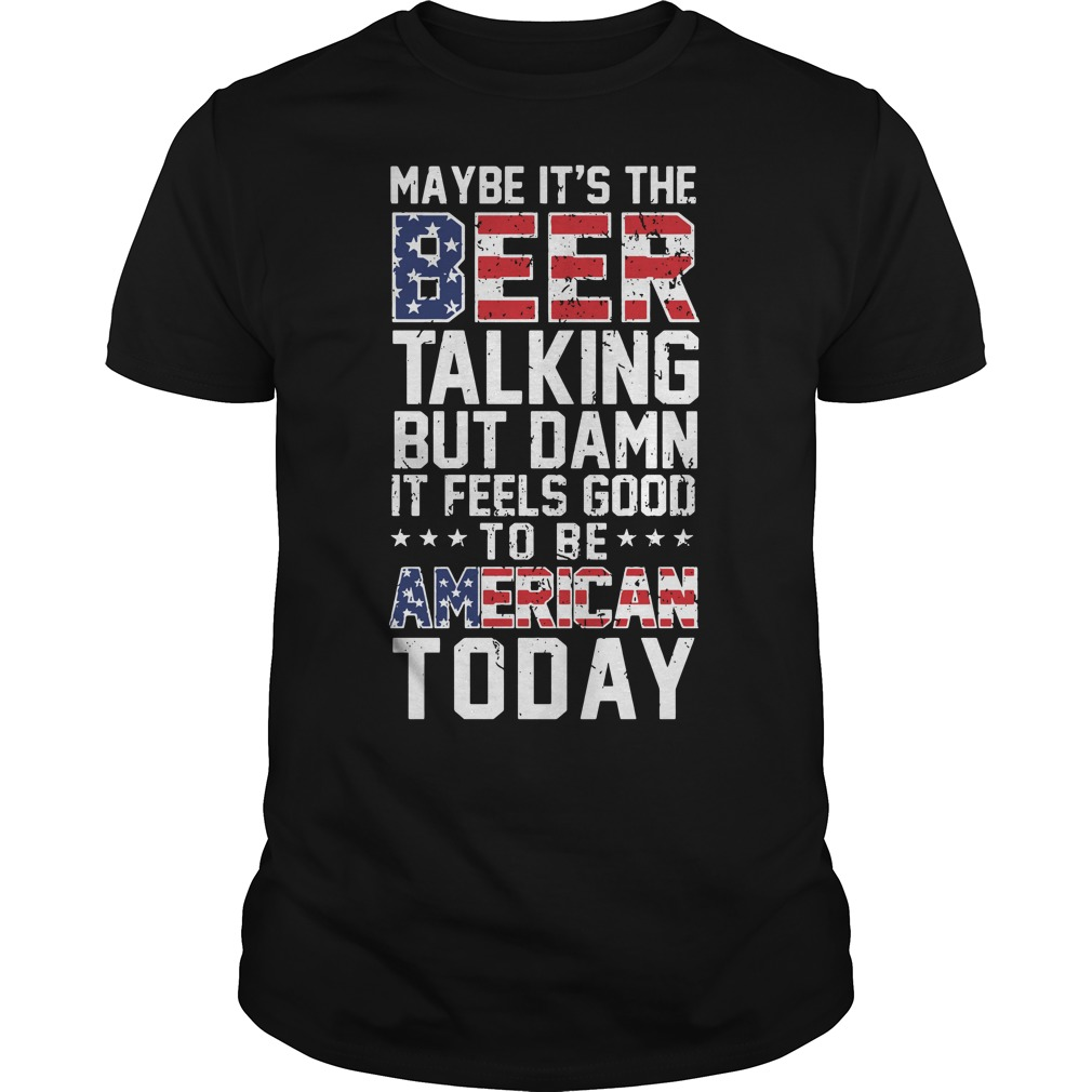 Maybe it's the beer talking but damn it feels good to be American Guys Shirt