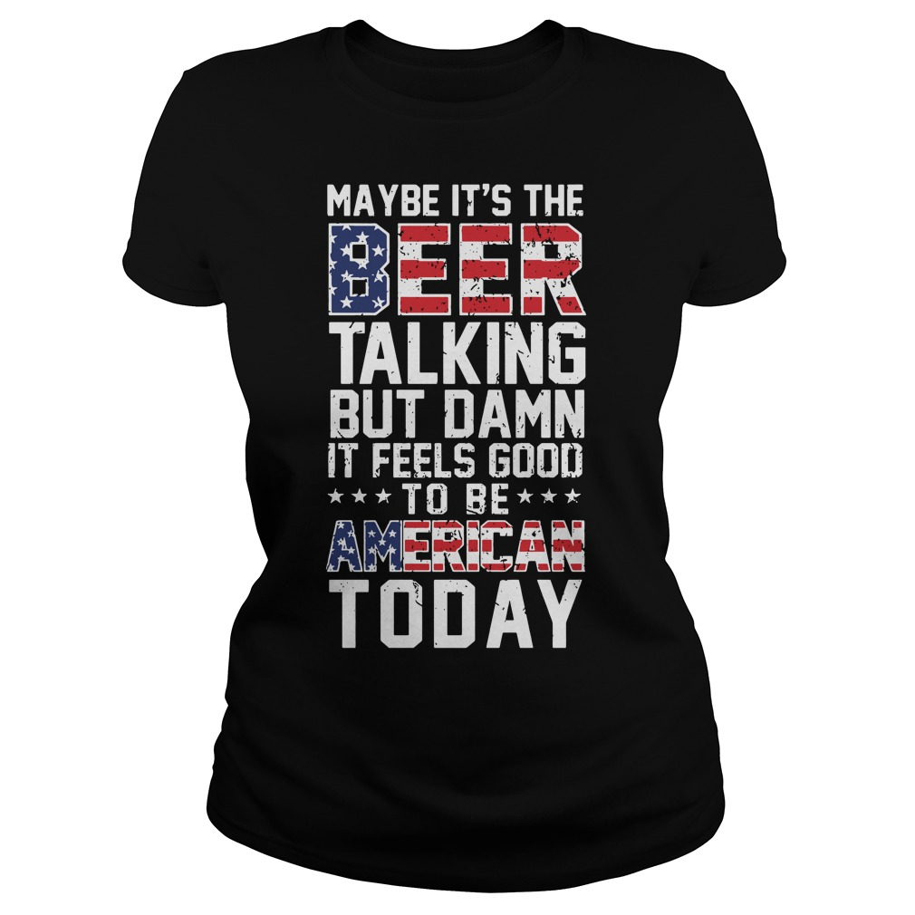 Maybe it's the beer talking but damn it feels good to be American Ladies Tee
