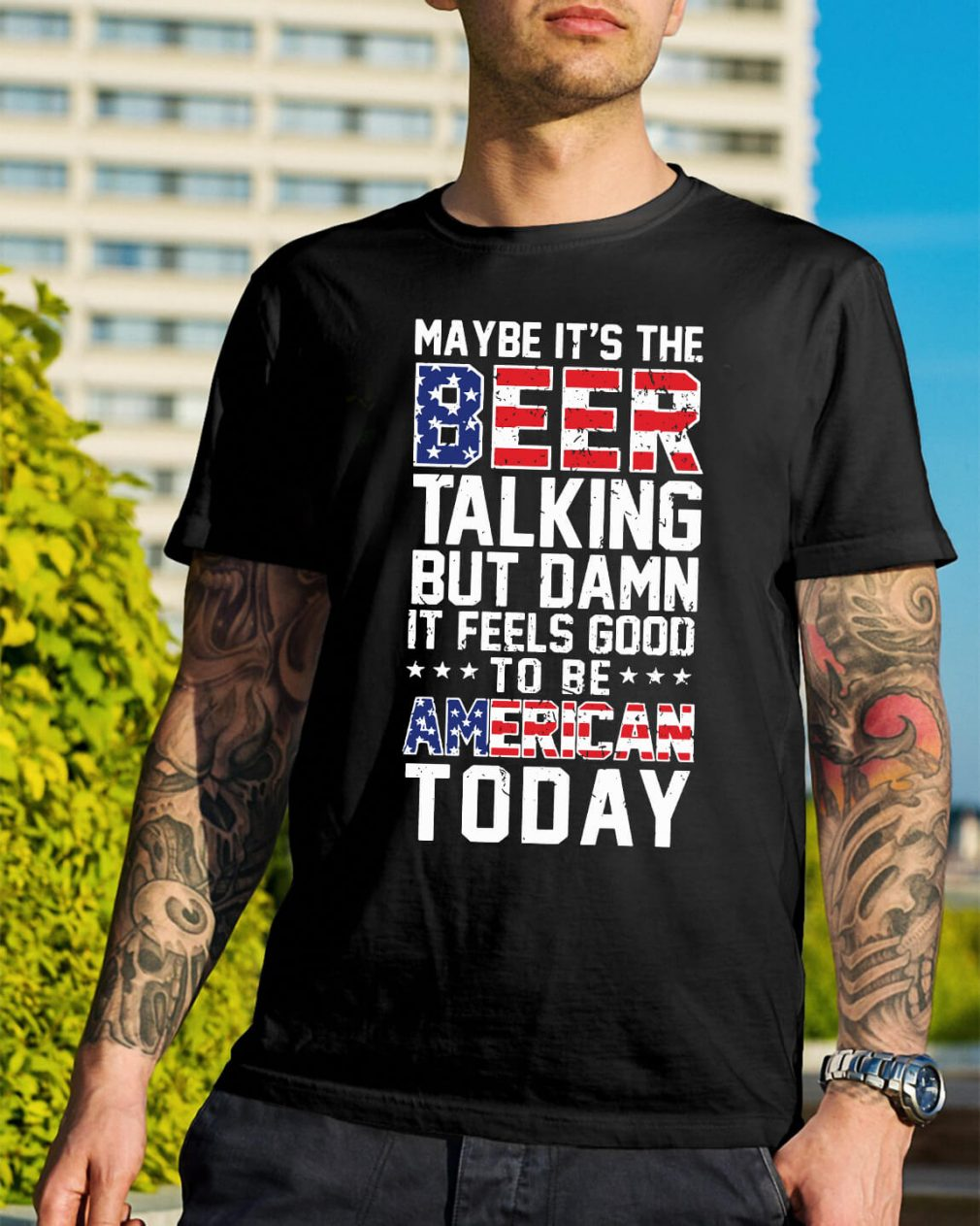 Maybe it's the beer talking but damn it feels good to be American shirt
