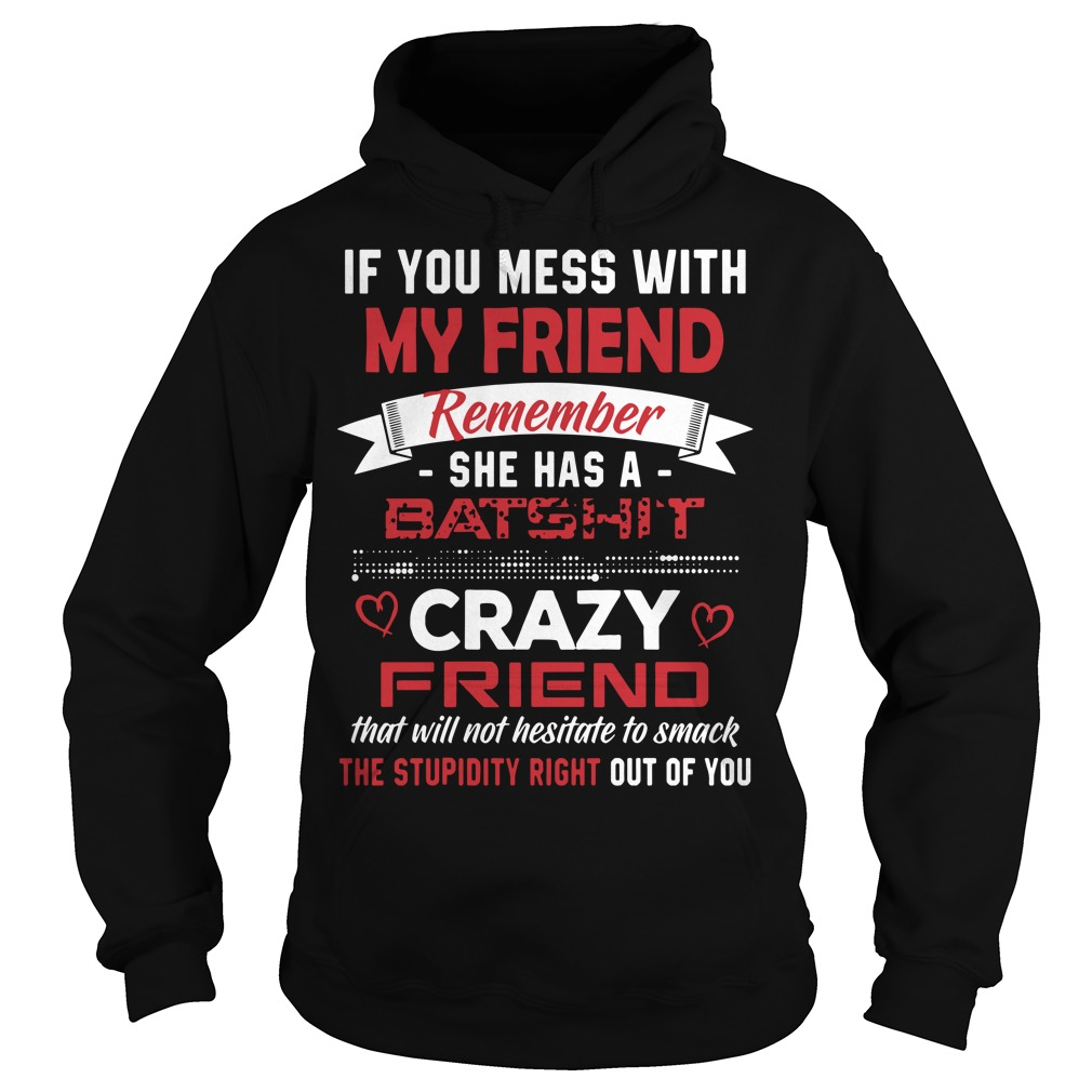 If you mess with my friends remember she has a Batshit Hoodie