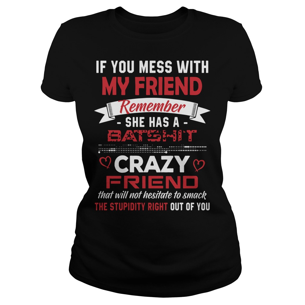 If you mess with my friends remember she has a Batshit Ladies Tee