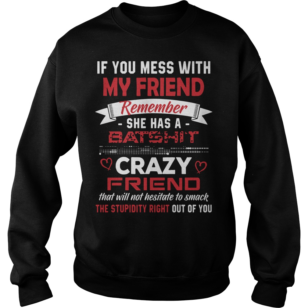 If you mess with my friends remember she has a Batshit Sweater