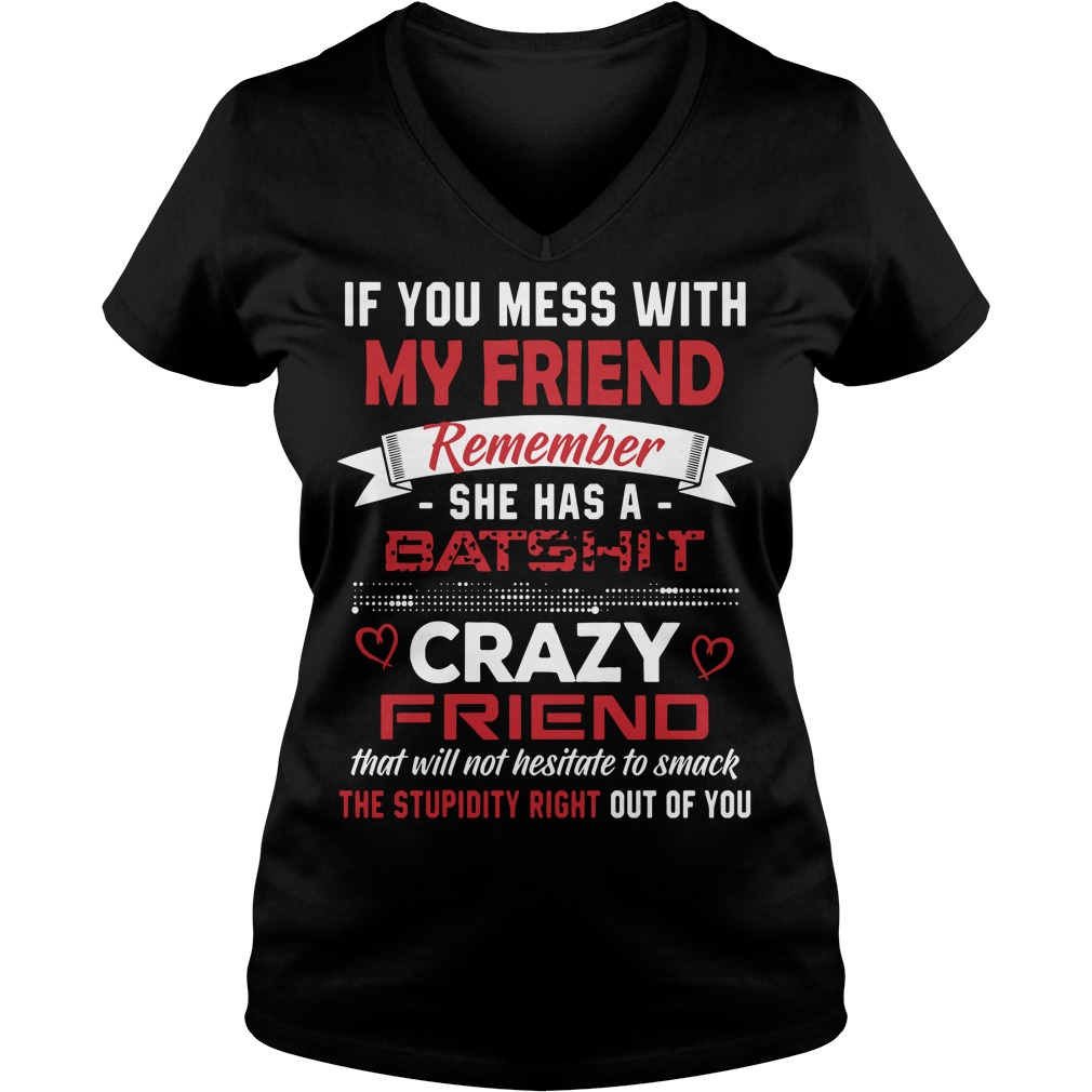 If you mess with my friends remember she has a Batshit V-neck T-shirt