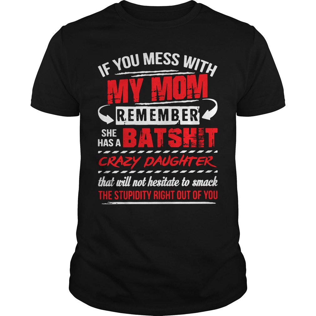 If you mess with my mom remember she has a Batshit crazy daughter Guys Shirt