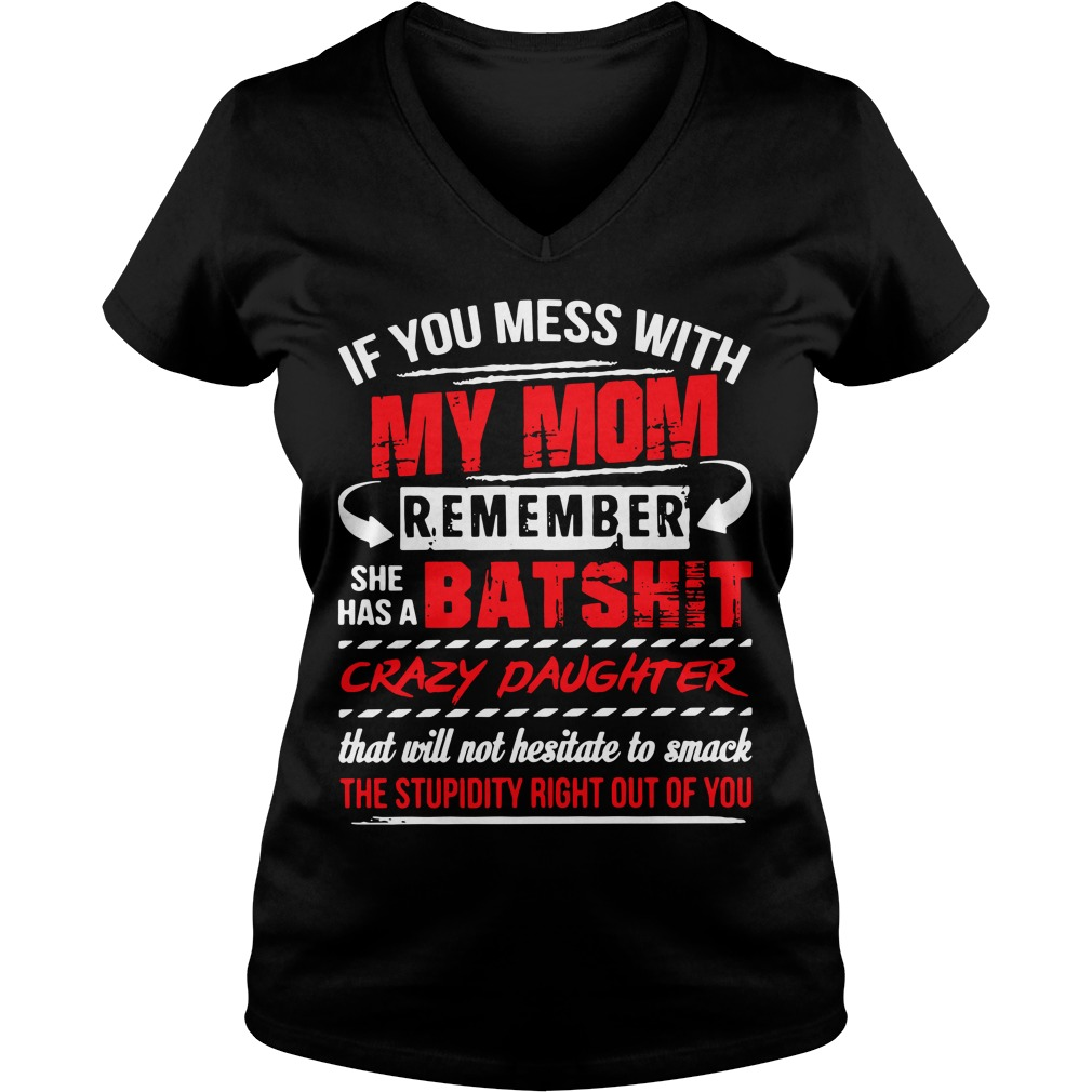 If you mess with my mom remember she has a Batshit crazy daughter V-neck T-shirt