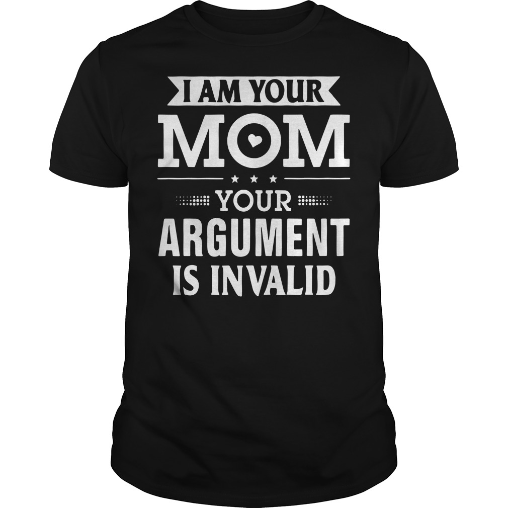 I am your mom your argument is invalid Guys Shirt