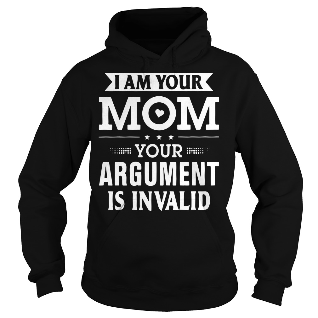 I am your mom your argument is invalid Hoodie
