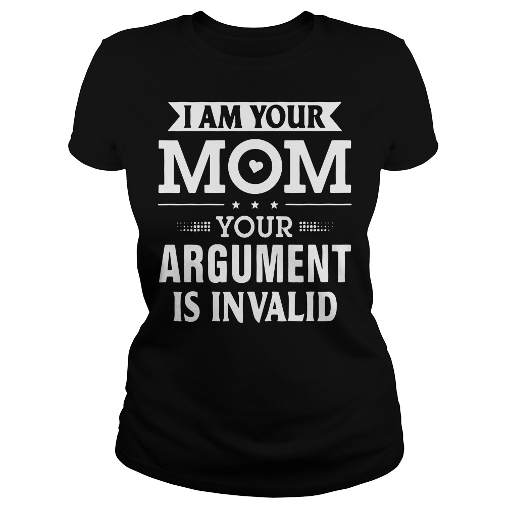 I am your mom your argument is invalid Ladies Tee