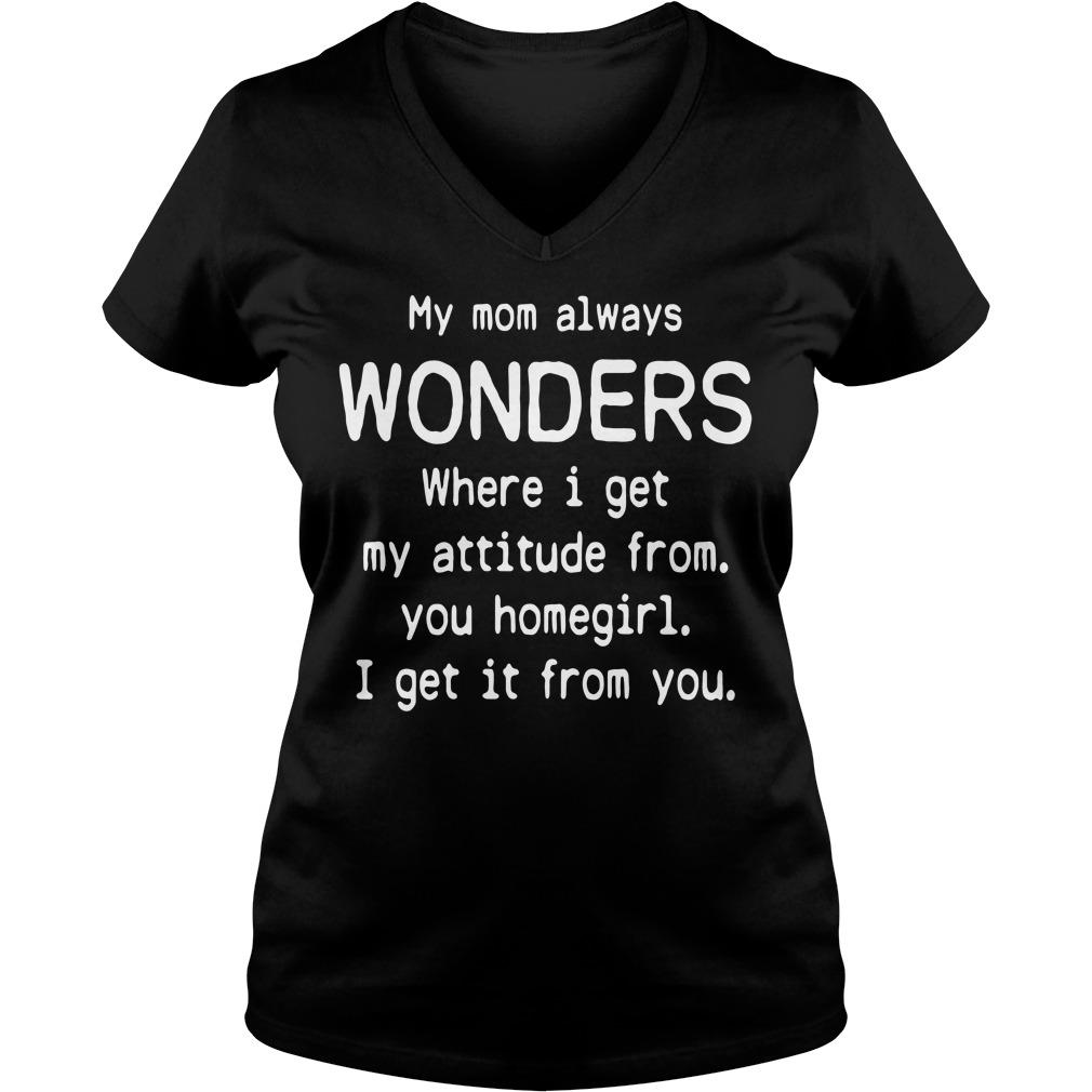 My mom always wonders where I get my attitude from you homegirl V-neck T-shirt