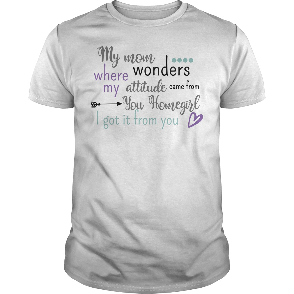 My mom where wonders my attitude came from you homegirl Guys Shirt