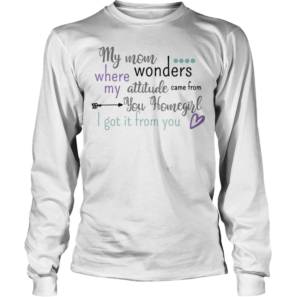 My mom where wonders my attitude came from you homegirl Longsleeve Tee