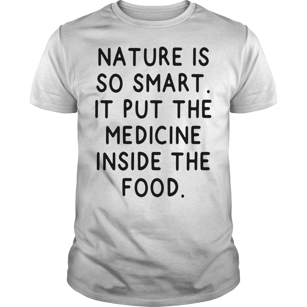 Nature is so smart it put the medicine inside the food Guys Shirt