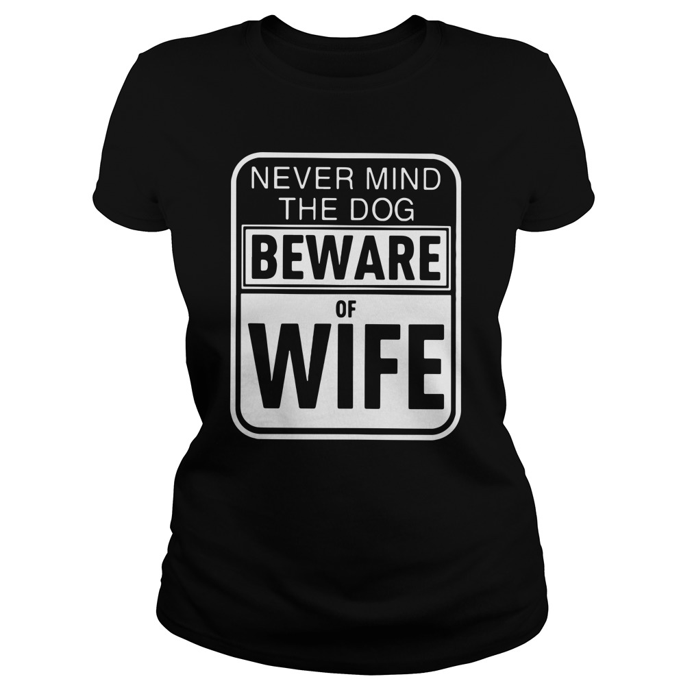 Never mind the dogs beware of wife Ladies Tee