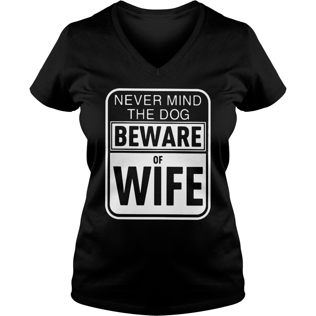 Never mind the dogs beware of wife V-neck T-shirt