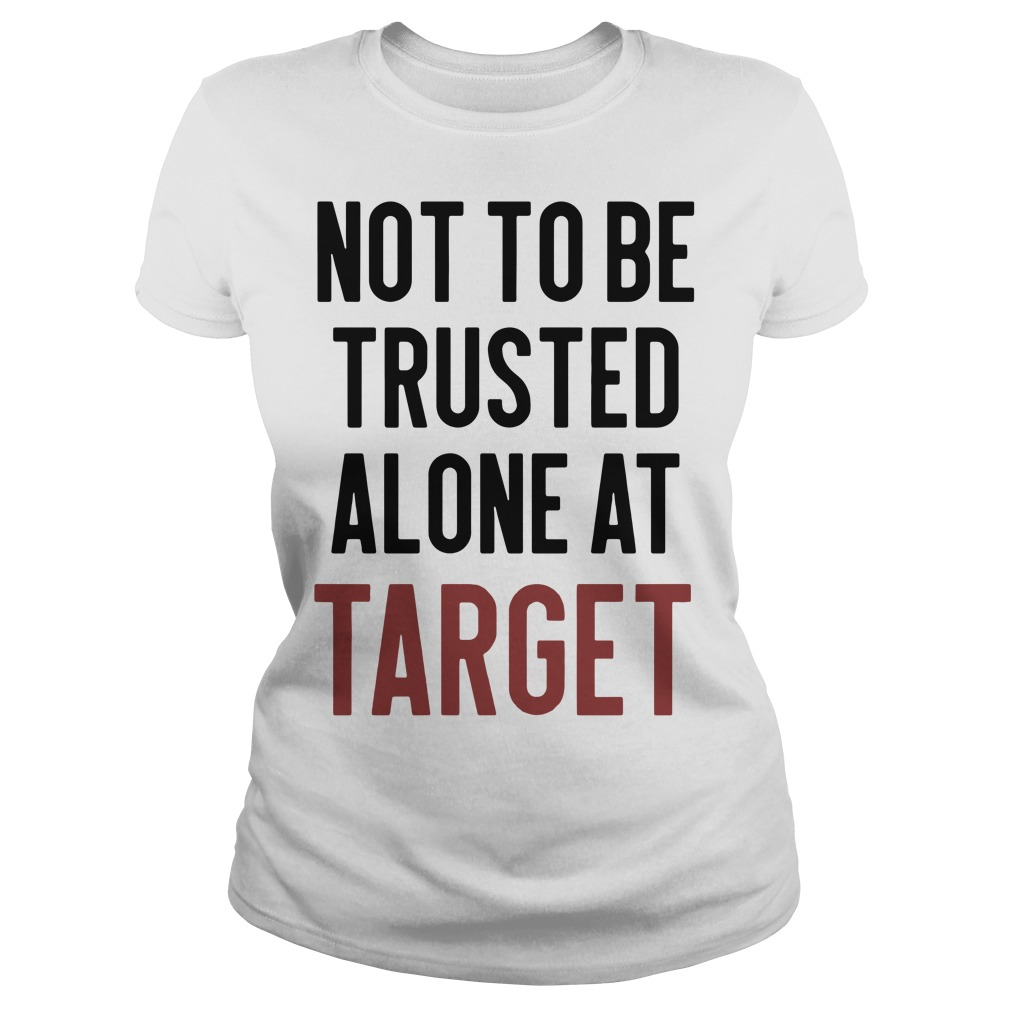 Not to be trusted alone at target Ladies Tee