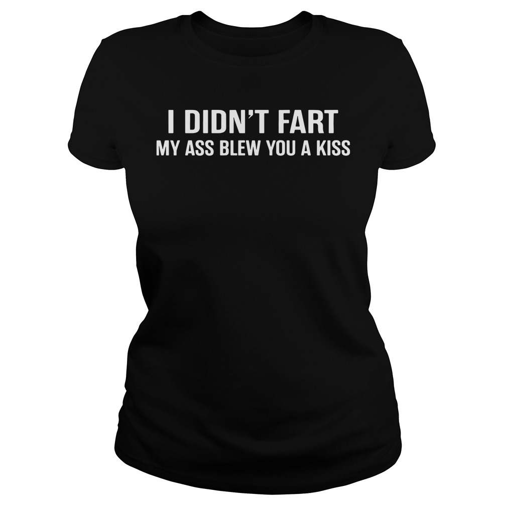 Official I didn't fart my ass blew you a kiss Ladies Tee