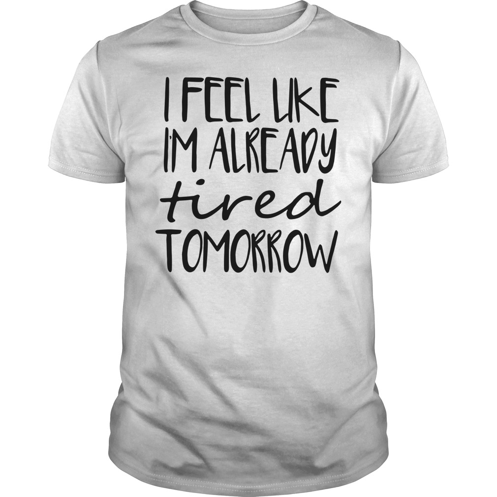 Official I feel like Im already tired tomorrow Guys Shirt