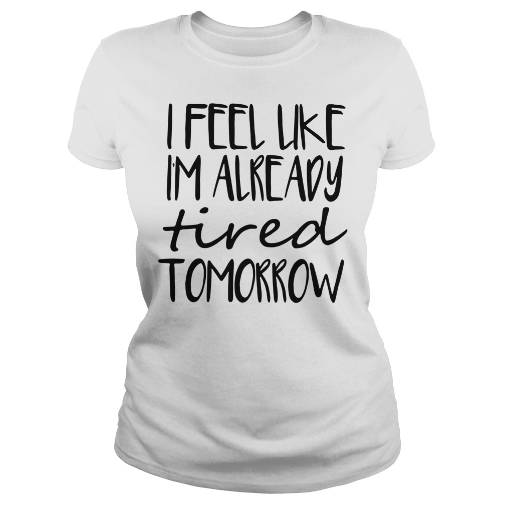 Official I feel like Im already tired tomorrow Ladies Tee